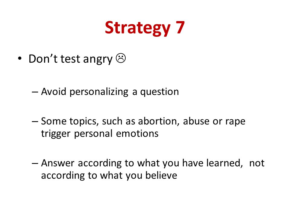 Strategy 7 Dont test angry – Avoid personalizing a question – Some topics, such as abortion, abuse or rape trigger personal emotions – Answer according to what you have learned, not according to what you believe