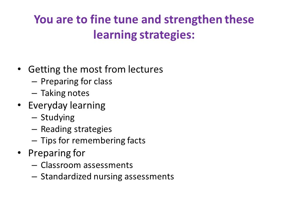 You are to fine tune and strengthen these learning strategies: Getting the most from lectures – Preparing for class – Taking notes Everyday learning – Studying – Reading strategies – Tips for remembering facts Preparing for – Classroom assessments – Standardized nursing assessments