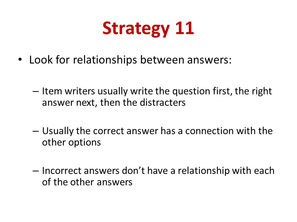 Strategy 11 Look for relationships between answers: – Item writers usually write the question first, the right answer next, then the distracters – Usually the correct answer has a connection with the other options – Incorrect answers dont have a relationship with each of the other answers
