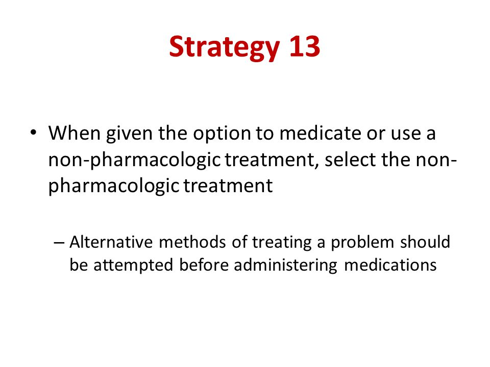 Strategy 13 When given the option to medicate or use a non-pharmacologic treatment, select the non- pharmacologic treatment – Alternative methods of treating a problem should be attempted before administering medications