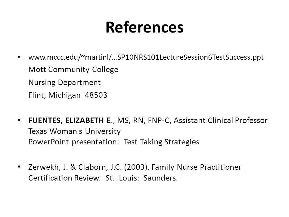 References www.mccc.edu/~martinl/…SP10NRS101LectureSession6TestSuccess.ppt Mott Community College Nursing Department Flint, Michigan 48503 FUENTES, ELIZABETH E., MS, RN, FNP-C, Assistant Clinical Professor Texas Woman s University PowerPoint presentation: Test Taking Strategies Zerwekh, J.