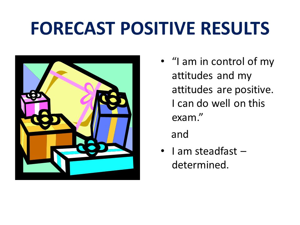 FORECAST POSITIVE RESULTS I am in control of my attitudes and my attitudes are positive.
