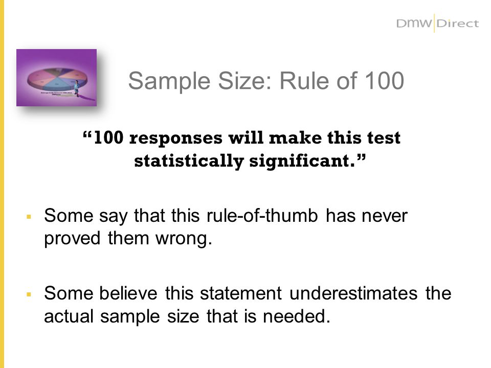 Sample Size: Rule of 100 100 responses will make this test statistically significant. Some say that this rule-of-thumb has never proved them wrong. So