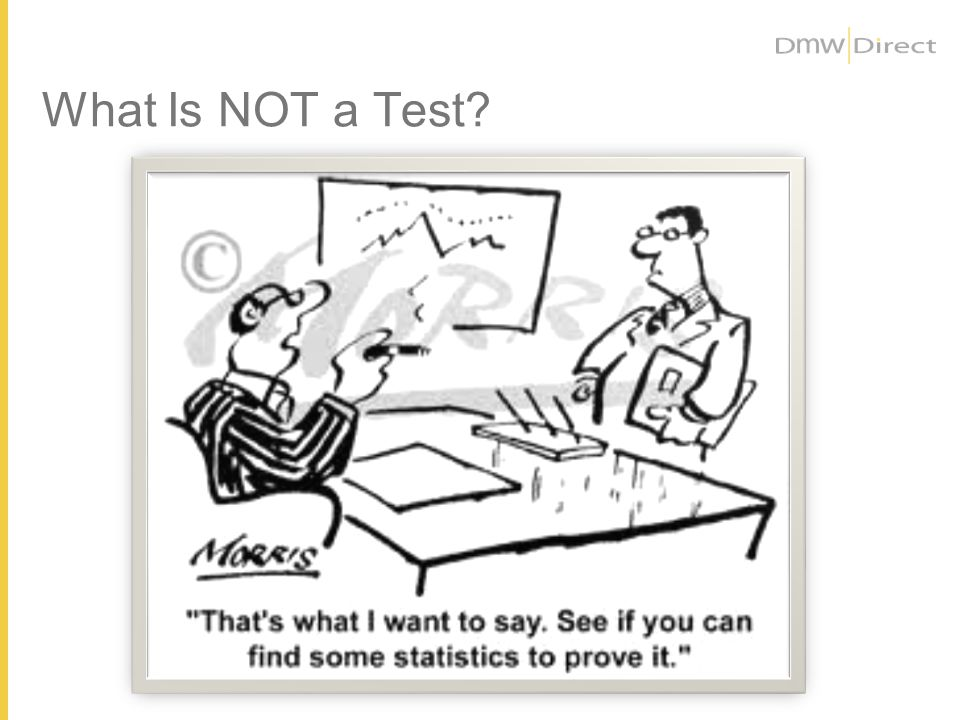 NO, REALLY - A TEST Is NOT… …..Comparing results of two different campaigns mailed during two different times of the year.