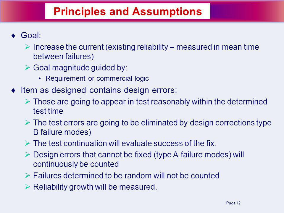 Page 12 Goal: Increase the current (existing reliability – measured in mean time between failures) Goal magnitude guided by: Requirement or commercial