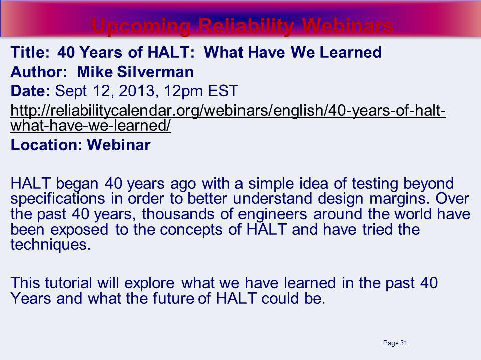 Page 31 Upcoming Reliability Webinars Title: 40 Years of HALT: What Have We Learned Author: Mike Silverman Date: Sept 12, 2013, 12pm EST http://reliab