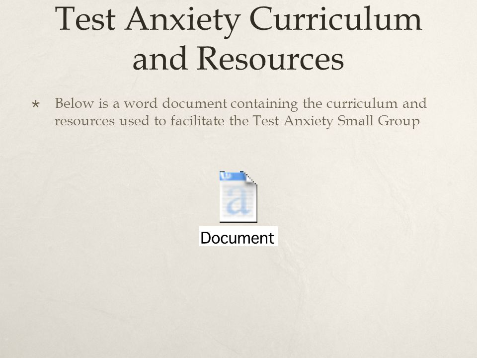 Test Anxiety Curriculum and Resources Below is a word document containing the curriculum and resources used to facilitate the Test Anxiety Small Group