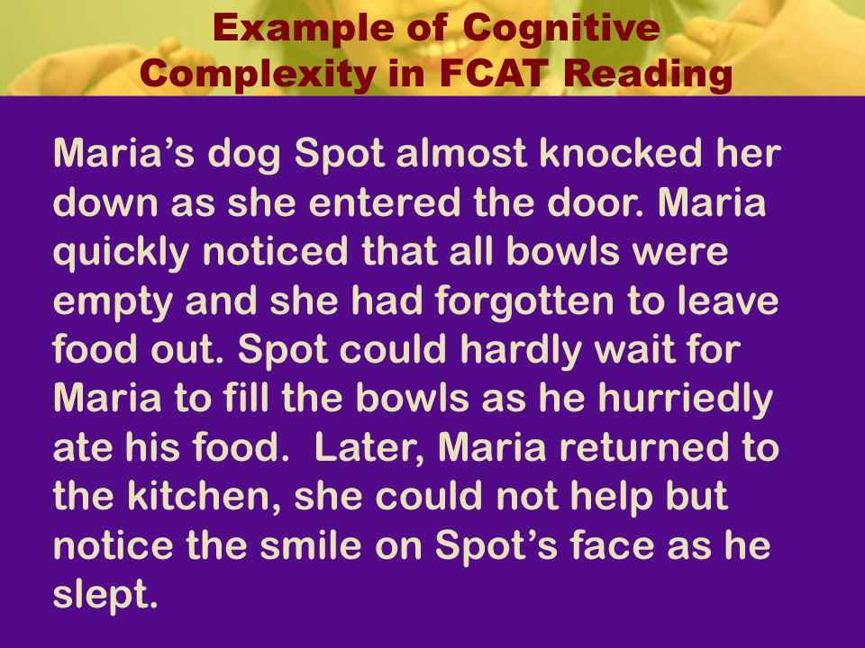Example of Cognitive Complexity in FCAT Reading Marias dog Spot almost knocked her down as she entered the door. Maria quickly noticed that all bowls