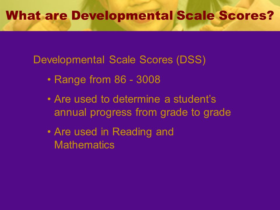 Developmental Scale Scores (DSS) Range from 86 - 3008 Are used to determine a students annual progress from grade to grade Are used in Reading and Mat