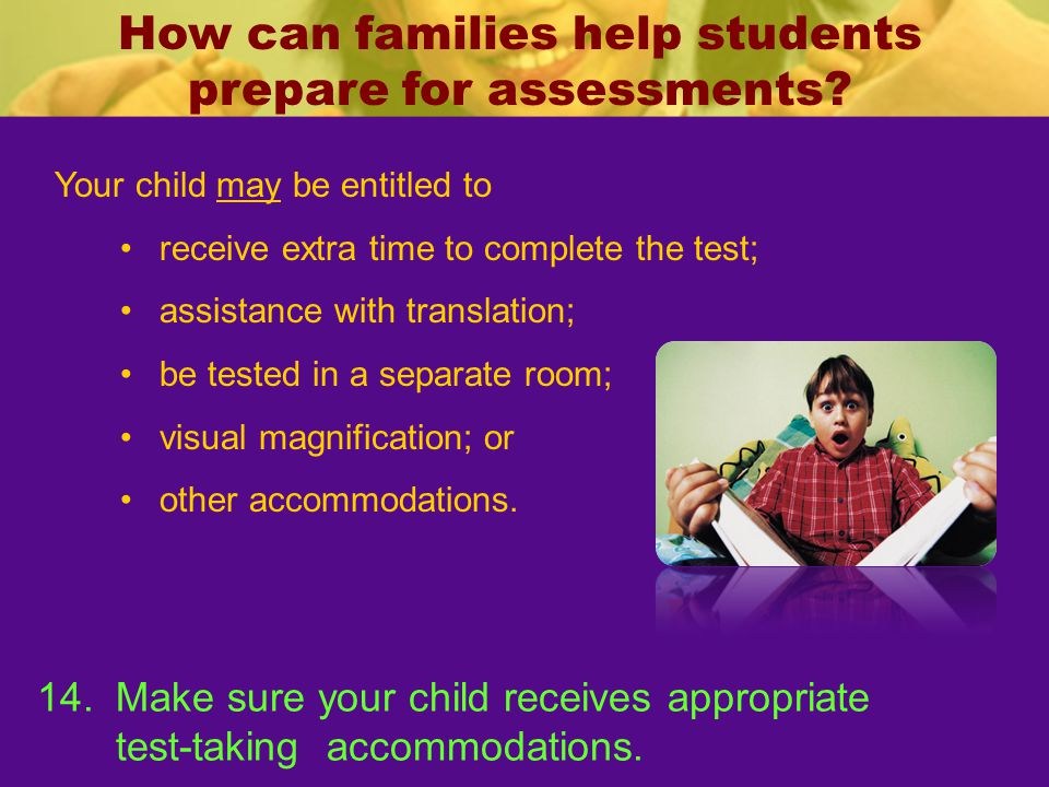 How can families help students prepare for assessments? 14.Make sure your child receives appropriate test-taking accommodations. Your child may be ent