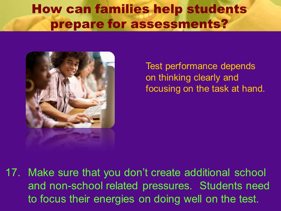 How can families help students prepare for assessments? Test performance depends on thinking clearly and focusing on the task at hand. 17.Make sure th