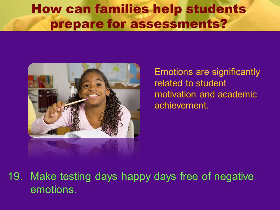 How can families help students prepare for assessments? Emotions are significantly related to student motivation and academic achievement. 19.Make tes