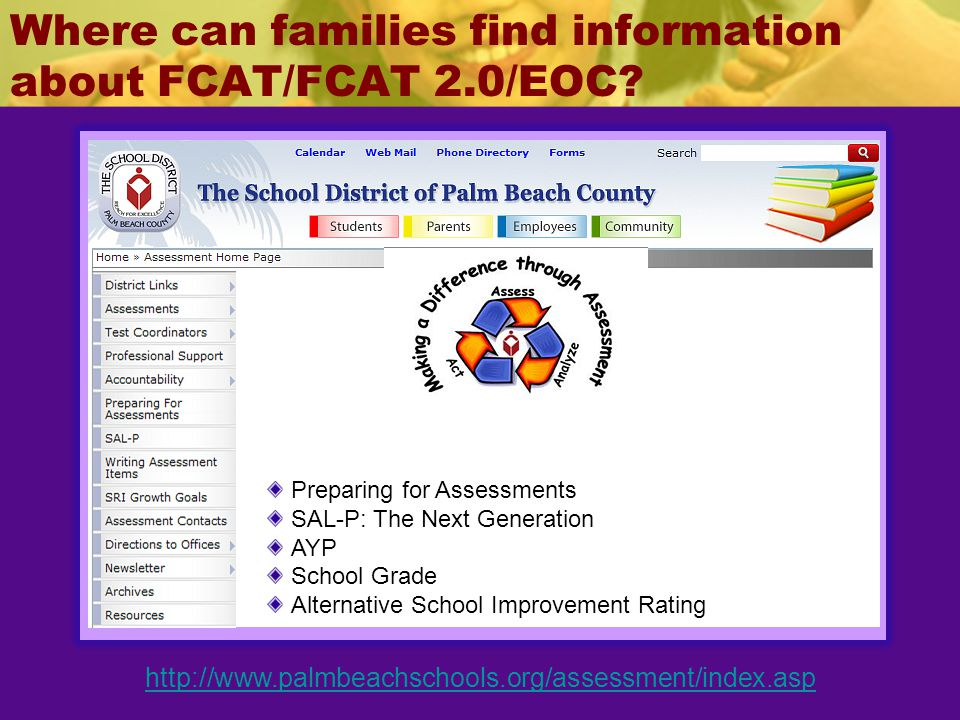 Where can families find information about FCAT/FCAT 2.0/EOC? http://www.palmbeachschools.org/assessment/index.asp Preparing for Assessments SAL-P: The
