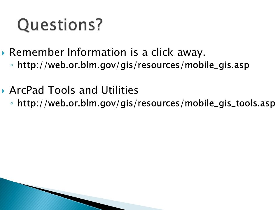 Remember Information is a click away. http://web.or.blm.gov/gis/resources/mobile_gis.asp ArcPad Tools and Utilities http://web.or.blm.gov/gis/resource