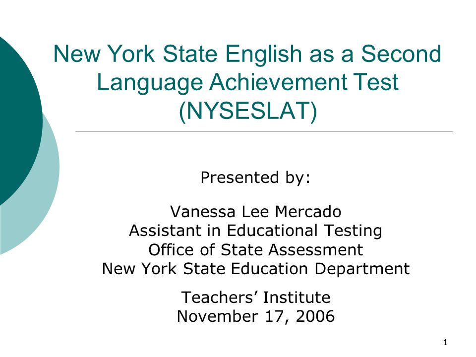 1 New York State English as a Second Language Achievement Test (NYSESLAT) Presented by: Vanessa Lee Mercado Assistant in Educational Testing Office of State Assessment New York State Education Department Teachers Institute November 17, 2006