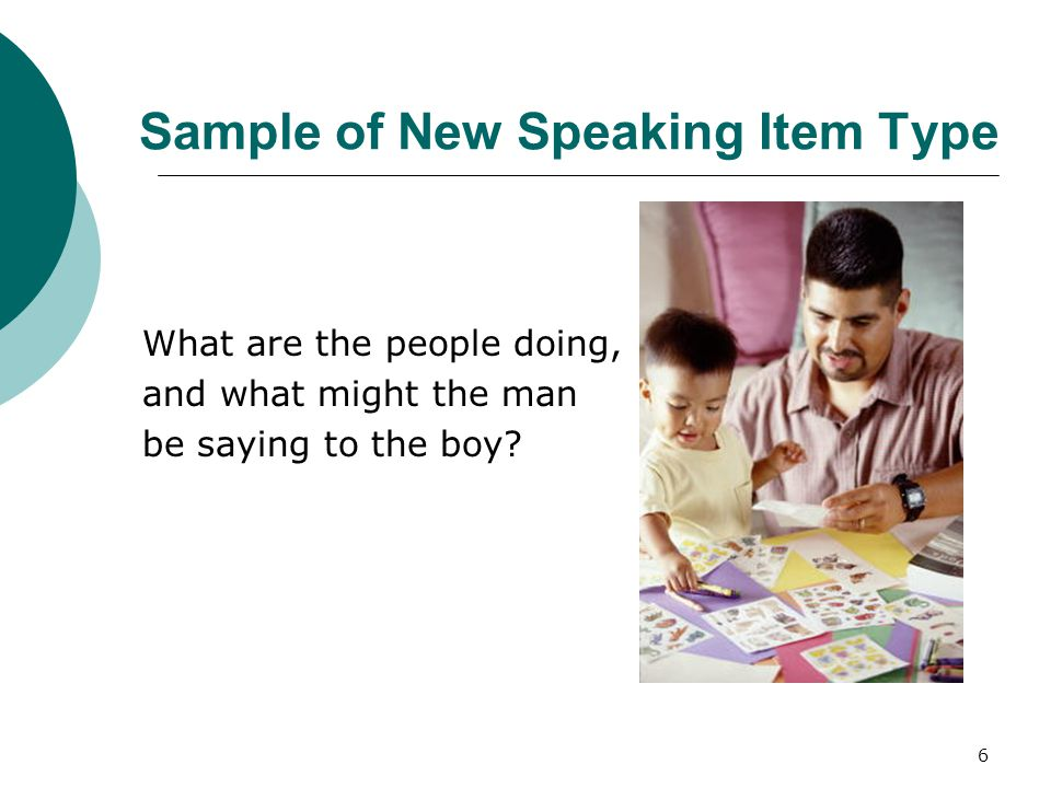 6 Sample of New Speaking Item Type What are the people doing, and what might the man be saying to the boy