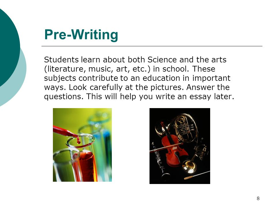 8 Pre-Writing Students learn about both Science and the arts (literature, music, art, etc.) in school.