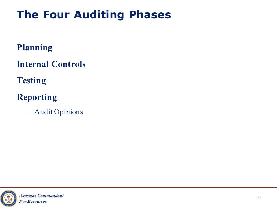 Assistant Commandant For Resources 10 The Four Auditing Phases Planning Internal Controls Testing Reporting –Audit Opinions
