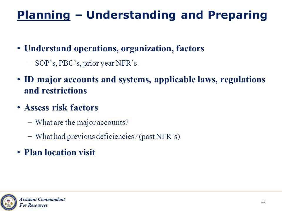 Assistant Commandant For Resources 11 Planning – Understanding and Preparing Understand operations, organization, factors SOPs, PBCs, prior year NFRs ID major accounts and systems, applicable laws, regulations and restrictions Assess risk factors What are the major accounts.