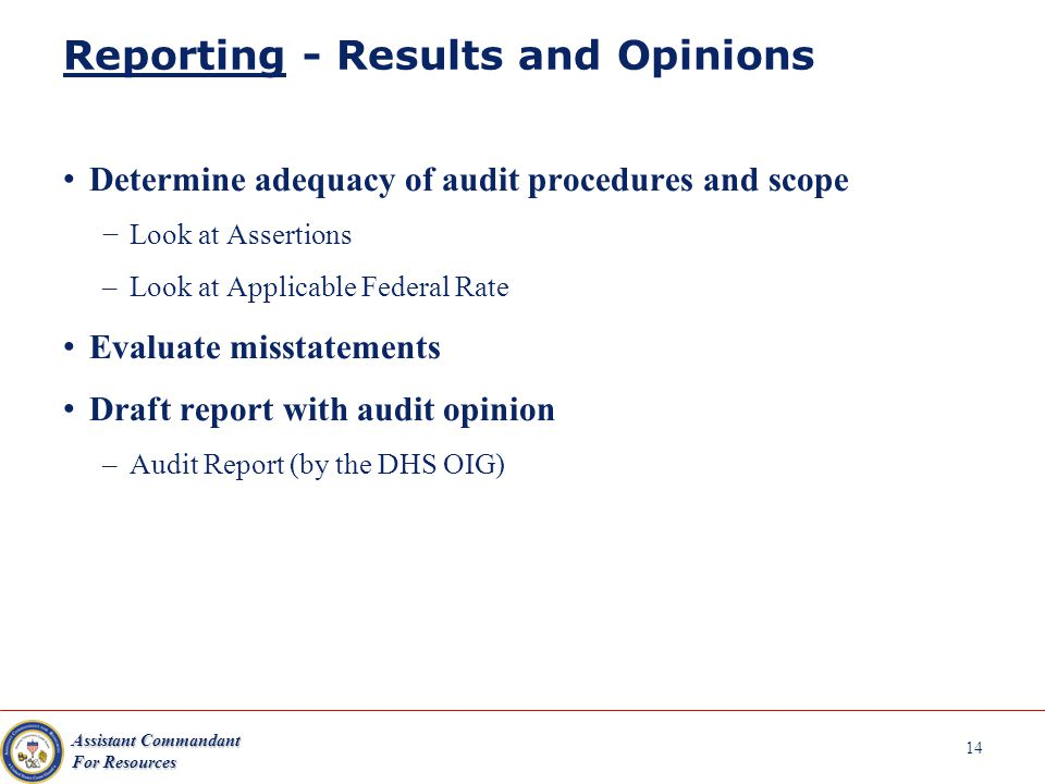 Assistant Commandant For Resources 14 Reporting - Results and Opinions Determine adequacy of audit procedures and scope Look at Assertions –Look at Applicable Federal Rate Evaluate misstatements Draft report with audit opinion –Audit Report (by the DHS OIG)
