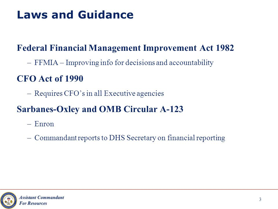 Assistant Commandant For Resources 3 Laws and Guidance Federal Financial Management Improvement Act 1982 –FFMIA – Improving info for decisions and accountability CFO Act of 1990 –Requires CFOs in all Executive agencies Sarbanes-Oxley and OMB Circular A-123 –Enron –Commandant reports to DHS Secretary on financial reporting