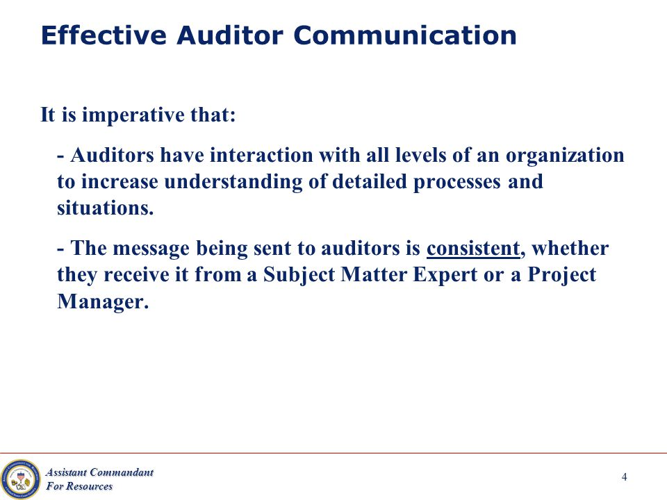 Assistant Commandant For Resources 4 Effective Auditor Communication It is imperative that: - Auditors have interaction with all levels of an organization to increase understanding of detailed processes and situations.