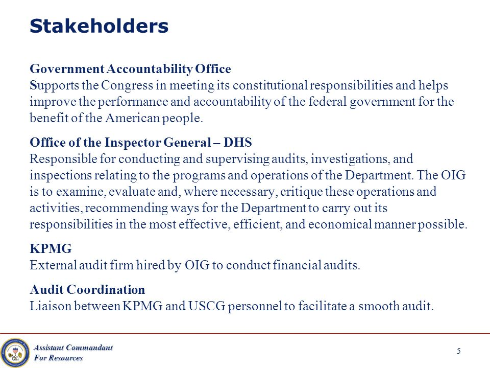 Assistant Commandant For Resources 5 Stakeholders Government Accountability Office Supports the Congress in meeting its constitutional responsibilities and helps improve the performance and accountability of the federal government for the benefit of the American people.