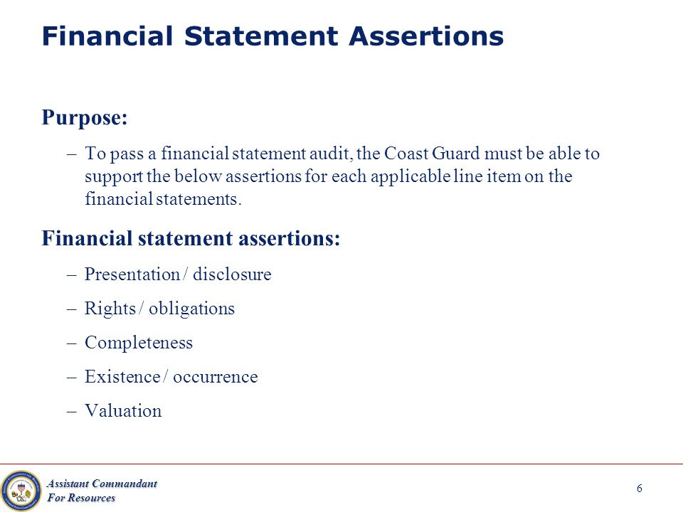 Assistant Commandant For Resources 6 Financial Statement Assertions Purpose: –To pass a financial statement audit, the Coast Guard must be able to support the below assertions for each applicable line item on the financial statements.