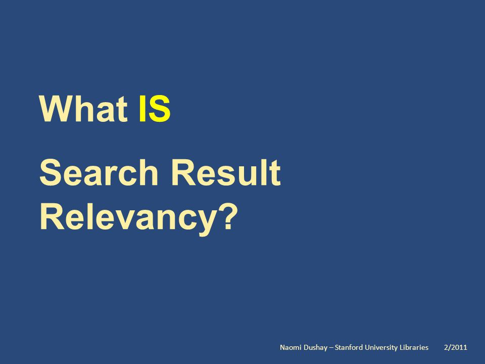 What IS Search Result Relevancy Naomi Dushay – Stanford University Libraries 2/2011