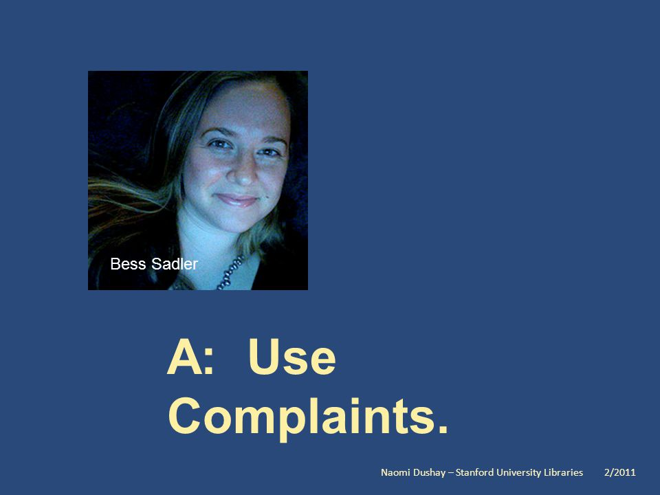 A: Use Complaints. Bess Sadler Naomi Dushay – Stanford University Libraries 2/2011