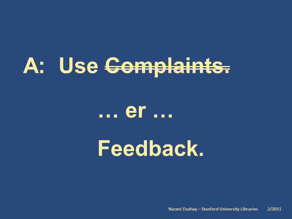 A: Use Complaints. … er … Feedback. Naomi Dushay – Stanford University Libraries 2/2011