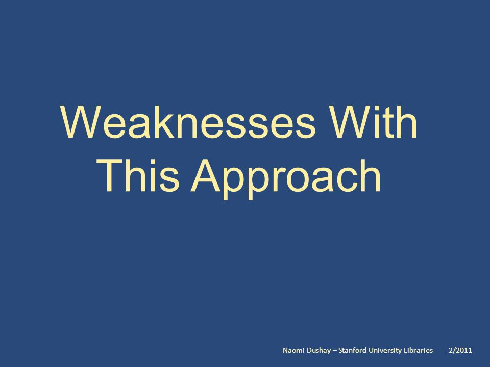 Weaknesses With This Approach Naomi Dushay – Stanford University Libraries 2/2011