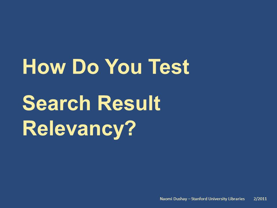 How Do You Test Search Result Relevancy Naomi Dushay – Stanford University Libraries 2/2011