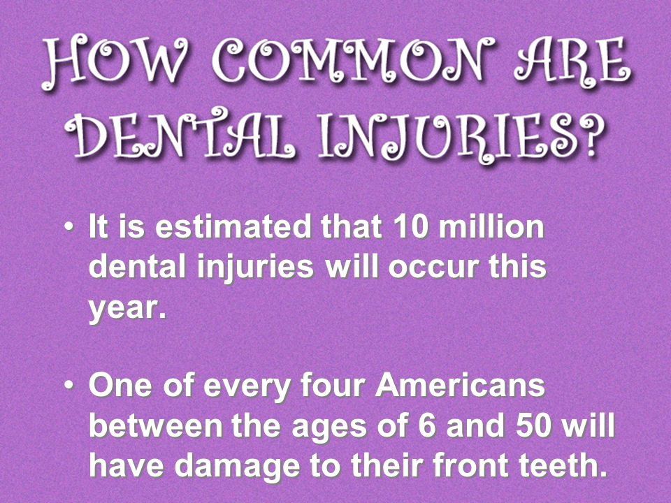 It is estimated that 10 million dental injuries will occur this year. One of every four Americans between the ages of 6 and 50 will have damage to the