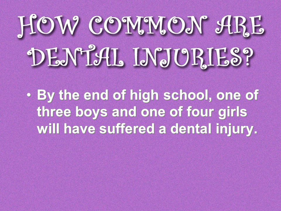 By the end of high school, one of three boys and one of four girls will have suffered a dental injury.