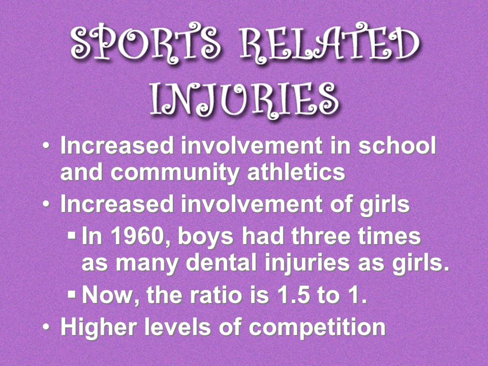 Increased involvement in school and community athletics Increased involvement of girls In 1960, boys had three times as many dental injuries as girls.
