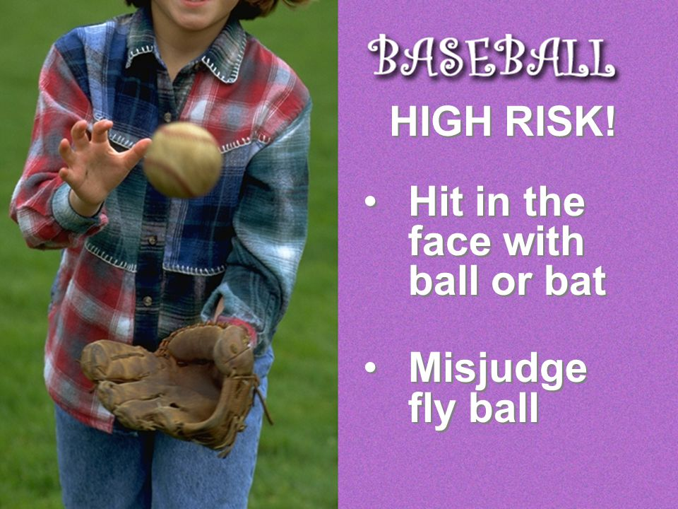 HIGH RISK! Hit in the face with ball or bat Misjudge fly ball HIGH RISK! Hit in the face with ball or bat Misjudge fly ball