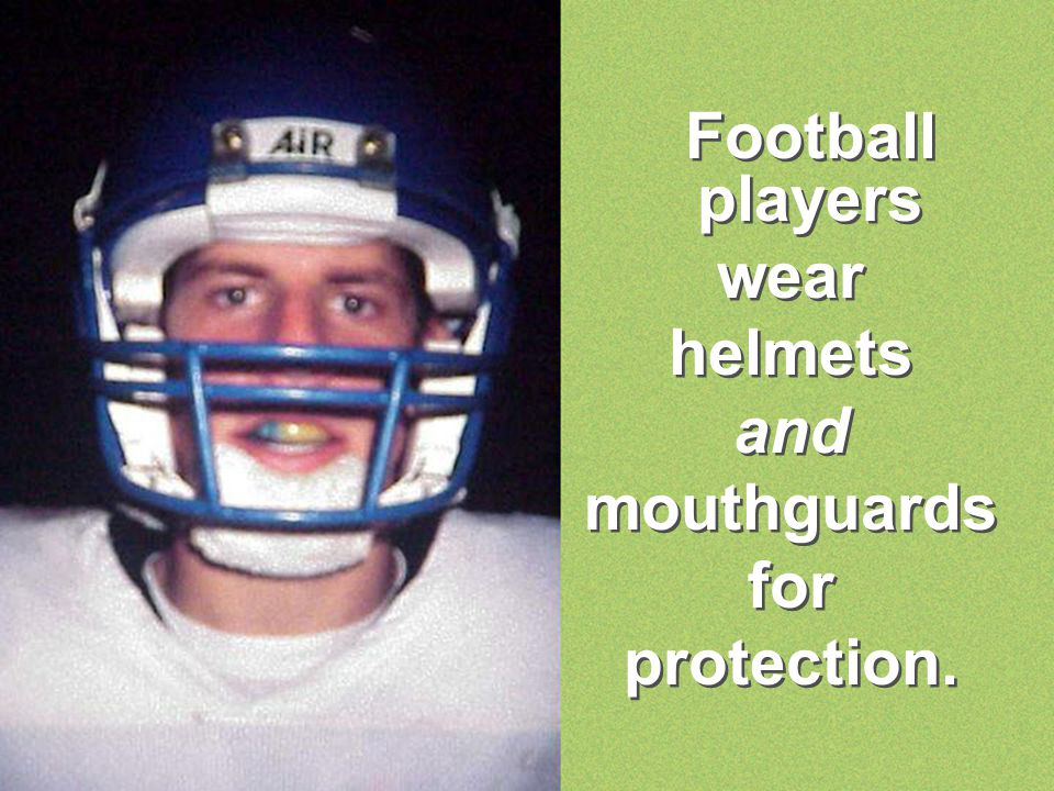 Football players wear helmets and mouthguards for protection.