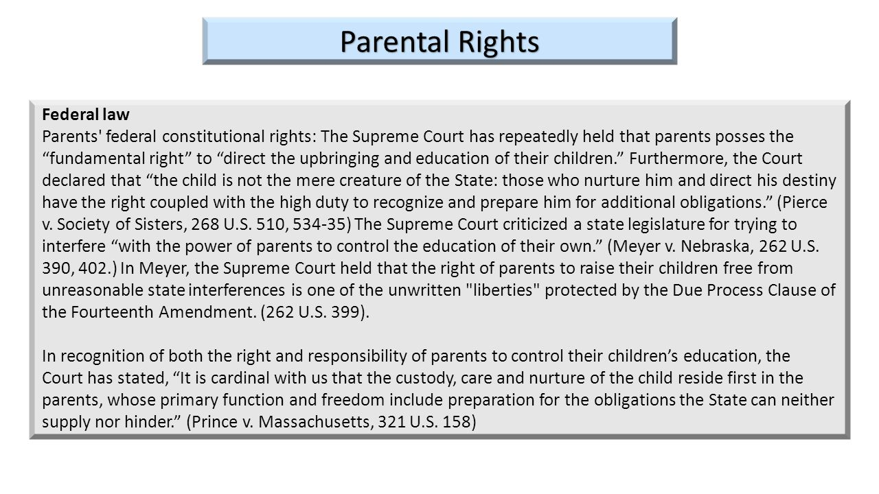 Federal law Parents' federal constitutional rights: The Supreme Court has repeatedly held that parents posses the fundamental right to direct the upbr