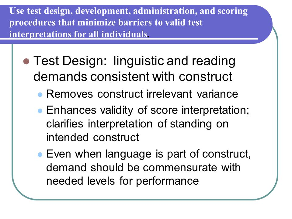 Use test design, development, administration, and scoring procedures that minimize barriers to valid test interpretations for all individuals. Test De