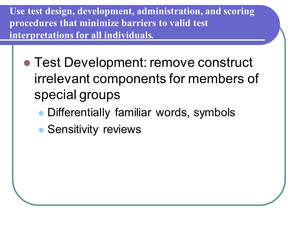 Use test design, development, administration, and scoring procedures that minimize barriers to valid test interpretations for all individuals.