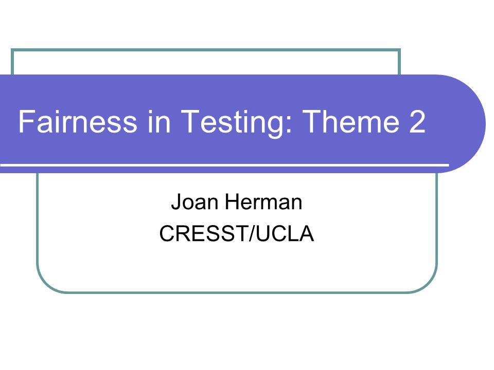 Fairness in Testing: Theme 2 Joan Herman CRESST/UCLA