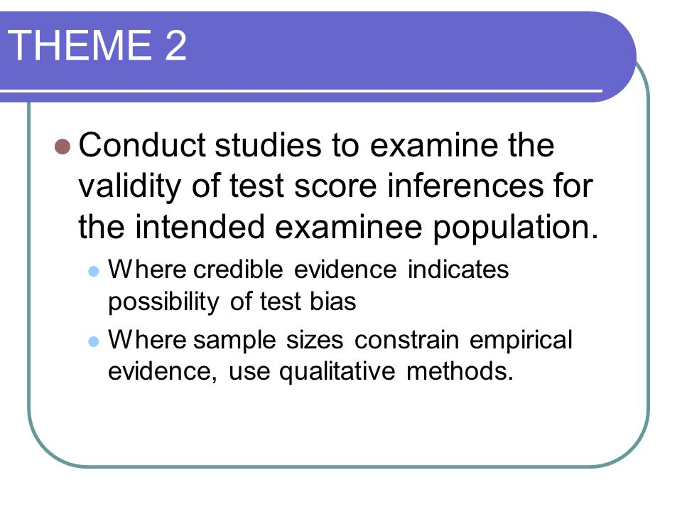 THEME 2 Conduct studies to examine the validity of test score inferences for the intended examinee population. Where credible evidence indicates possi