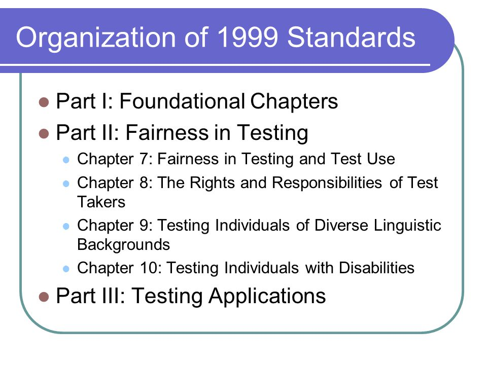 Organization of 1999 Standards Part I: Foundational Chapters Part II: Fairness in Testing Chapter 7: Fairness in Testing and Test Use Chapter 8: The R