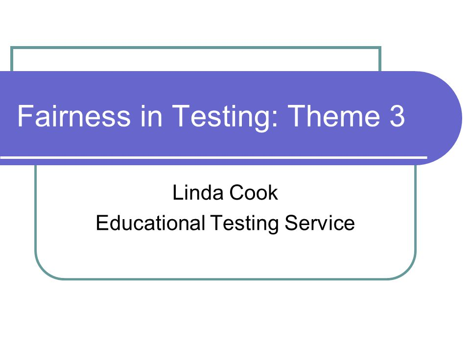 Fairness in Testing: Theme 3 Linda Cook Educational Testing Service