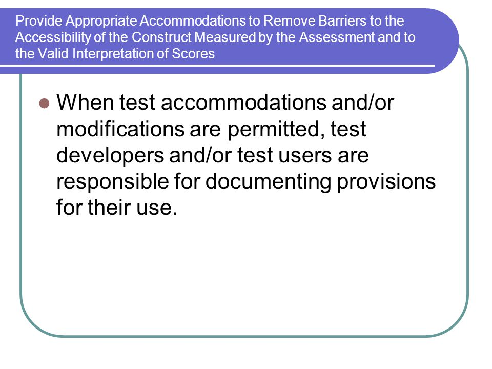 Provide Appropriate Accommodations to Remove Barriers to the Accessibility of the Construct Measured by the Assessment and to the Valid Interpretation of Scores When test accommodations and/or modifications are permitted, test developers and/or test users are responsible for documenting provisions for their use.