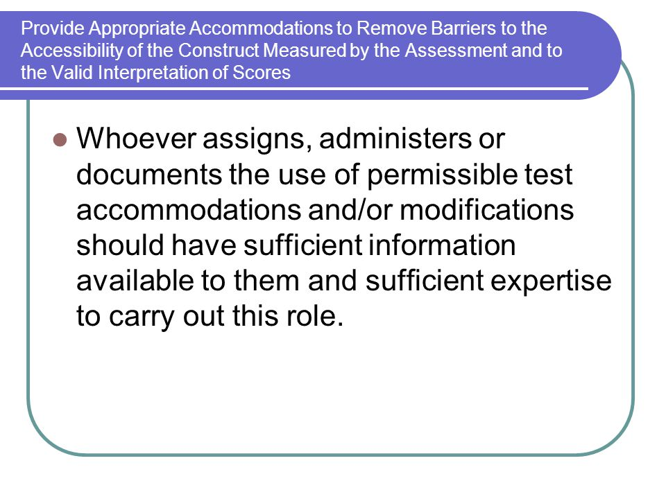Provide Appropriate Accommodations to Remove Barriers to the Accessibility of the Construct Measured by the Assessment and to the Valid Interpretation
