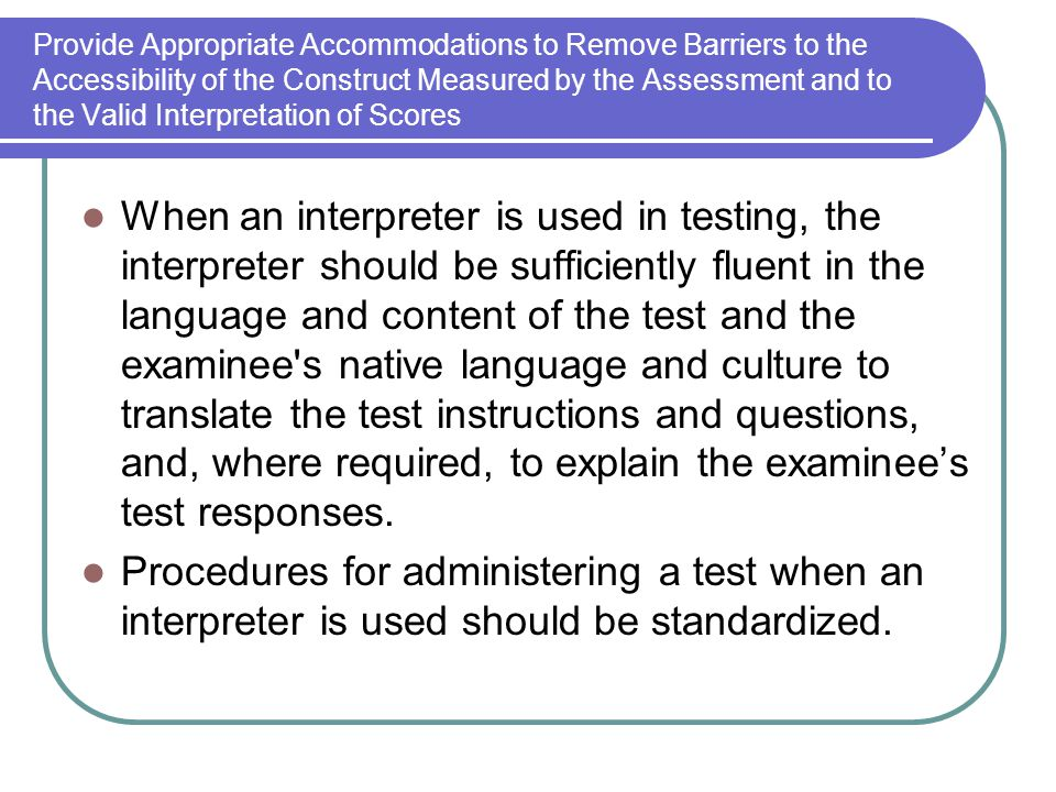 Provide Appropriate Accommodations to Remove Barriers to the Accessibility of the Construct Measured by the Assessment and to the Valid Interpretation of Scores When an interpreter is used in testing, the interpreter should be sufficiently fluent in the language and content of the test and the examinee s native language and culture to translate the test instructions and questions, and, where required, to explain the examinees test responses.