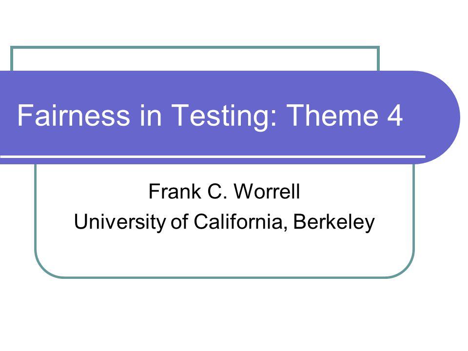 Fairness in Testing: Theme 4 Frank C. Worrell University of California, Berkeley
