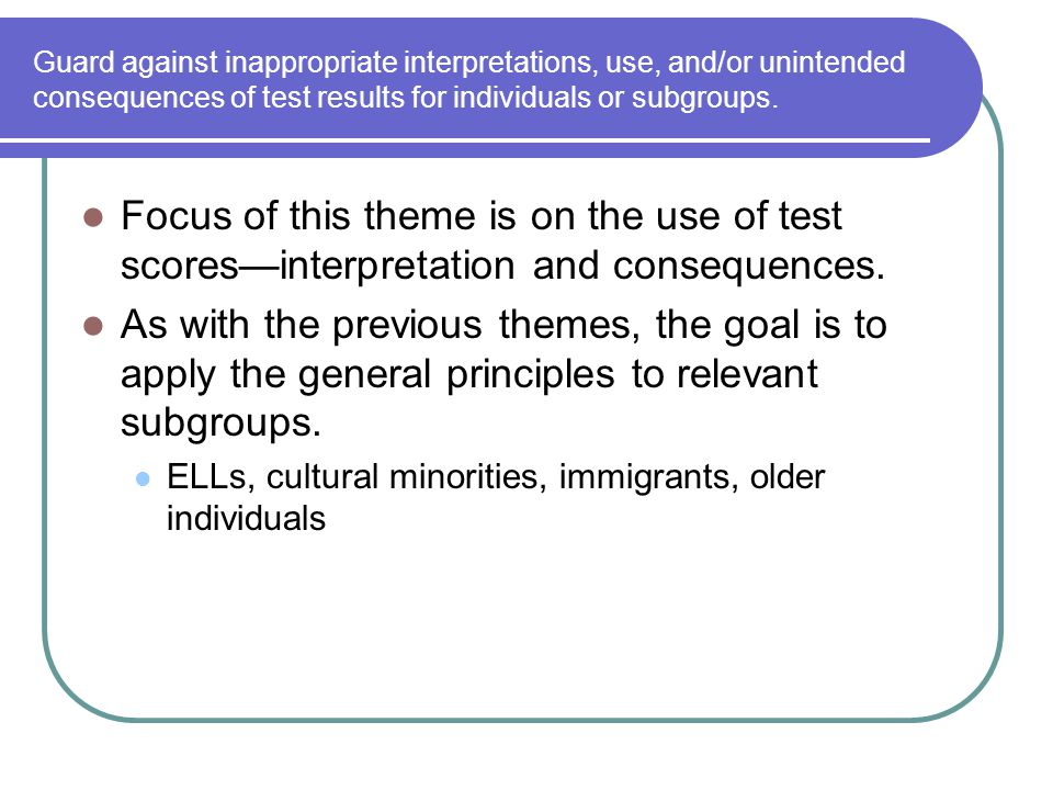 Guard against inappropriate interpretations, use, and/or unintended consequences of test results for individuals or subgroups. Focus of this theme is